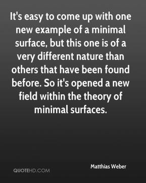 Matthias Weber  - It's easy to come up with one new example of a minimal surface, but this one is of a very different nature than others that have been found before. So it's opened a new field within the theory of minimal surfaces.