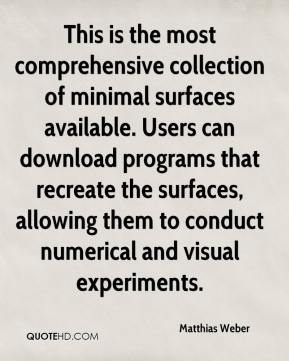Matthias Weber  - This is the most comprehensive collection of minimal surfaces available. Users can download programs that recreate the surfaces, allowing them to conduct numerical and visual experiments.