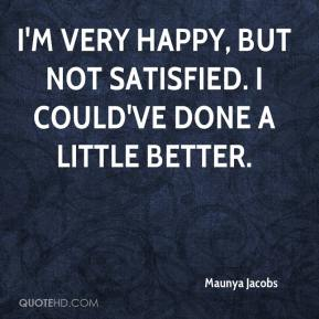 Maunya Jacobs  - I'm very happy, but not satisfied. I could've done a little better.