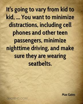 Max Gates  - It's going to vary from kid to kid, ... You want to minimize distractions, including cell phones and other teen passengers, minimize nighttime driving, and make sure they are wearing seatbelts.