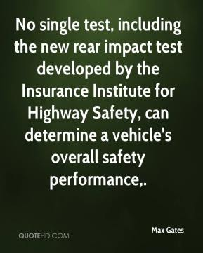 Max Gates  - No single test, including the new rear impact test developed by the Insurance Institute for Highway Safety, can determine a vehicle's overall safety performance.