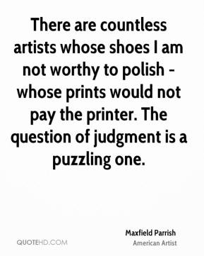Maxfield Parrish - There are countless artists whose shoes I am not worthy to polish - whose prints would not pay the printer. The question of judgment is a puzzling one.