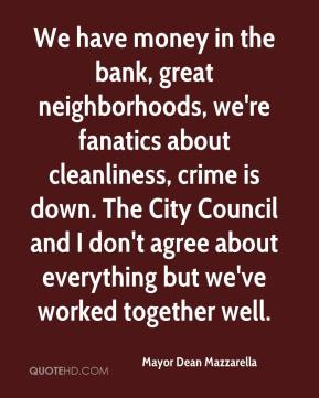 Mayor Dean Mazzarella  - We have money in the bank, great neighborhoods, we're fanatics about cleanliness, crime is down. The City Council and I don't agree about everything but we've worked together well.
