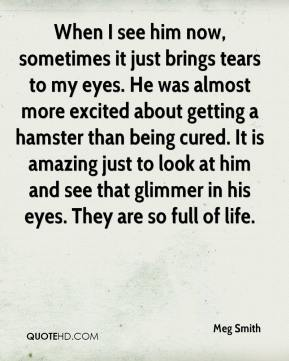 Meg Smith  - When I see him now, sometimes it just brings tears to my eyes. He was almost more excited about getting a hamster than being cured. It is amazing just to look at him and see that glimmer in his eyes. They are so full of life.