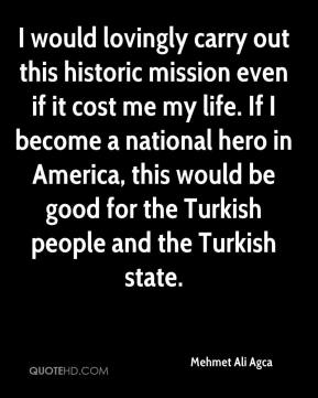 Mehmet Ali Agca  - I would lovingly carry out this historic mission even if it cost me my life. If I become a national hero in America, this would be good for the Turkish people and the Turkish state.