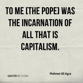 Mehmet Ali Agca  - To me [the pope] was the incarnation of all that is capitalism.