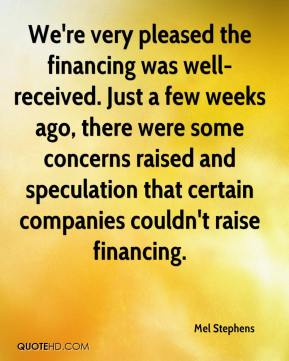 Mel Stephens  - We're very pleased the financing was well-received. Just a few weeks ago, there were some concerns raised and speculation that certain companies couldn't raise financing.