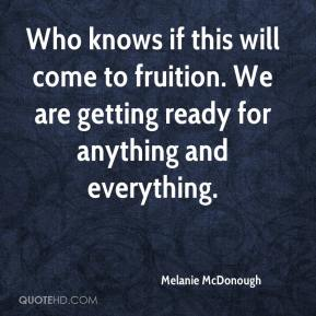 Melanie McDonough  - Who knows if this will come to fruition. We are getting ready for anything and everything.