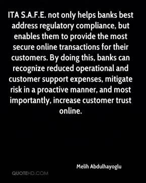 Melih Abdulhayoglu  - ITA S.A.F.E. not only helps banks best address regulatory compliance, but enables them to provide the most secure online transactions for their customers. By doing this, banks can recognize reduced operational and customer support expenses, mitigate risk in a proactive manner, and most importantly, increase customer trust online.