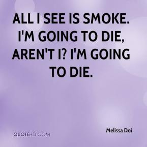 Melissa Doi  - All I see is smoke. I'm going to die, aren't I? I'm going to die.