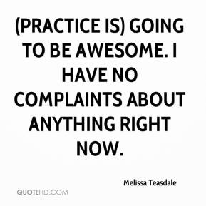Melissa Teasdale  - (Practice is) going to be awesome. I have no complaints about anything right now.