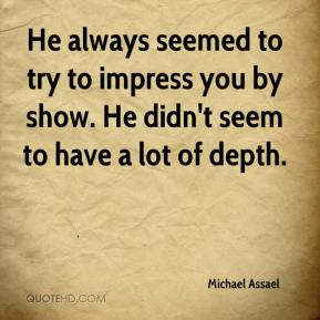 Michael Assael  - He always seemed to try to impress you by show. He didn't seem to have a lot of depth.