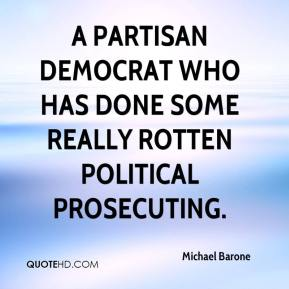 Michael Barone  - a partisan Democrat who has done some really rotten political prosecuting.