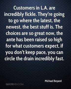 Michael Beyard  - Customers in L.A. are incredibly fickle. They're going to go where the latest, the newest, the best stuff is. The choices are so great now, the ante has been raised so high for what customers expect, if you don't keep pace, you can circle the drain incredibly fast.