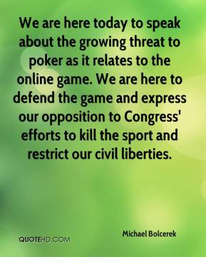 Michael Bolcerek  - We are here today to speak about the growing threat to poker as it relates to the online game. We are here to defend the game and express our opposition to Congress' efforts to kill the sport and restrict our civil liberties.