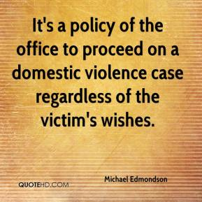 Michael Edmondson  - It's a policy of the office to proceed on a domestic violence case regardless of the victim's wishes.