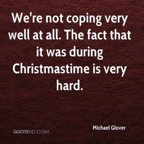Michael Glover  - We're not coping very well at all. The fact that it was during Christmastime is very hard.