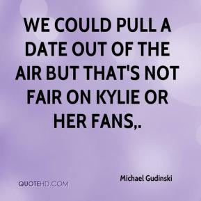Michael Gudinski  - We could pull a date out of the air but that's not fair on Kylie or her fans.