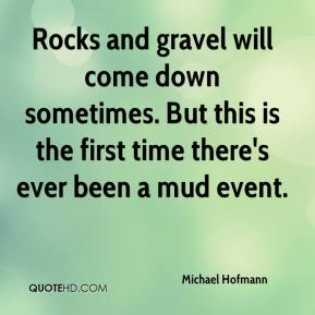 Michael Hofmann  - Rocks and gravel will come down sometimes. But this is the first time there's ever been a mud event.