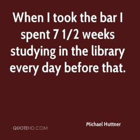 Michael Huttner  - When I took the bar I spent 7 1/2 weeks studying in the library every day before that.