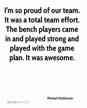 Michael Kinderman  - I'm so proud of our team. It was a total team effort. The bench players came in and played strong and played with the game plan. It was awesome.