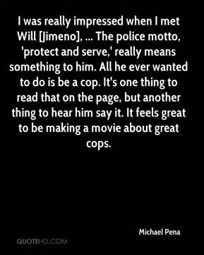 Michael Pena  - I was really impressed when I met Will [Jimeno], ... The police motto, 'protect and serve,' really means something to him. All he ever wanted to do is be a cop. It's one thing to read that on the page, but another thing to hear him say it. It feels great to be making a movie about great cops.