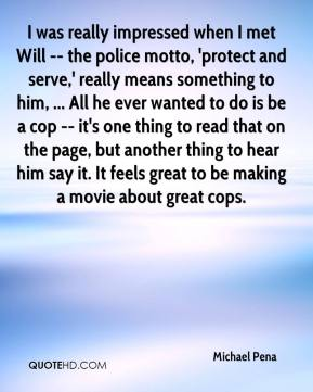Michael Pena  - I was really impressed when I met Will -- the police motto, 'protect and serve,' really means something to him, ... All he ever wanted to do is be a cop -- it's one thing to read that on the page, but another thing to hear him say it. It feels great to be making a movie about great cops.