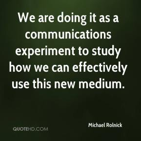 Michael Rolnick  - We are doing it as a communications experiment to study how we can effectively use this new medium.
