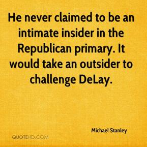 Michael Stanley  - He never claimed to be an intimate insider in the Republican primary. It would take an outsider to challenge DeLay.