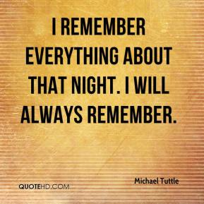 I remember everything about that night. I will always remember.
