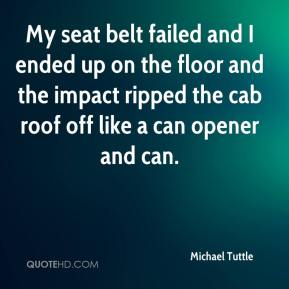 Michael Tuttle  - My seat belt failed and I ended up on the floor and the impact ripped the cab roof off like a can opener and can.