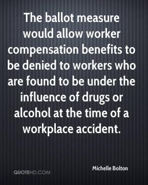 Michelle Bolton  - The ballot measure would allow worker compensation benefits to be denied to workers who are found to be under the influence of drugs or alcohol at the time of a workplace accident.