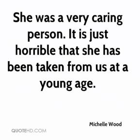 Michelle Wood  - She was a very caring person. It is just horrible that she has been taken from us at a young age.