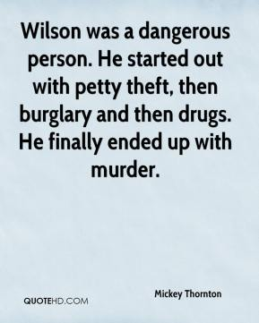 Mickey Thornton  - Wilson was a dangerous person. He started out with petty theft, then burglary and then drugs. He finally ended up with murder.