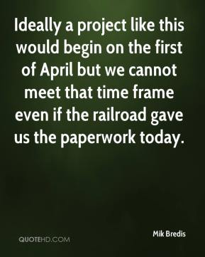 Ideally a project like this would begin on the first of April but we cannot meet that time frame even if the railroad gave us the paperwork today.