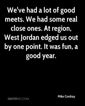 We've had a lot of good meets. We had some real close ones. At region, West Jordan edged us out by one point. It was fun, a good year.