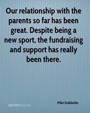 Mike Dubbelde  - Our relationship with the parents so far has been great. Despite being a new sport, the fundraising and support has really been there.