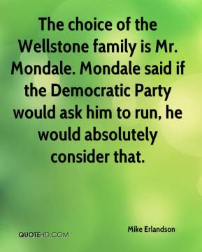 Mike Erlandson  - The choice of the Wellstone family is Mr. Mondale. Mondale said if the Democratic Party would ask him to run, he would absolutely consider that.