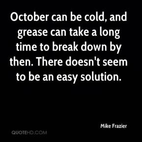 Mike Frazier  - October can be cold, and grease can take a long time to break down by then. There doesn't seem to be an easy solution.