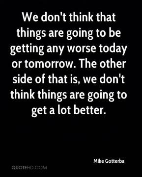 Mike Gotterba  - We don't think that things are going to be getting any worse today or tomorrow. The other side of that is, we don't think things are going to get a lot better.