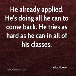 Mike Hoover  - He already applied. He's doing all he can to come back. He tries as hard as he can in all of his classes.