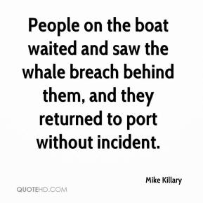 Mike Killary  - People on the boat waited and saw the whale breach behind them, and they returned to port without incident.