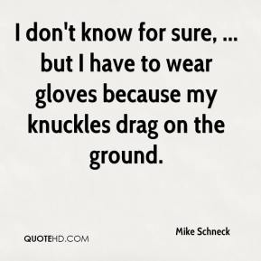 Mike Schneck  - I don't know for sure, ... but I have to wear gloves because my knuckles drag on the ground.