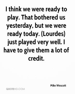 I think we were ready to play. That bothered us yesterday, but we were ready today. (Lourdes) just played very well. I have to give them a lot of credit.