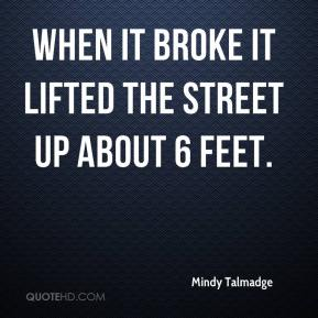 Mindy Talmadge  - When it broke it lifted the street up about 6 feet.