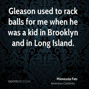 Minnesota Fats - Gleason used to rack balls for me when he was a kid in Brooklyn and in Long Island.