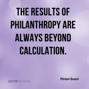 Miriam Beard - The results of philanthropy are always beyond calculation.