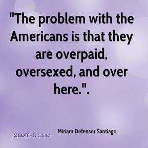 """""""The problem with the Americans is that they are overpaid, oversexed, and over here.""""."""