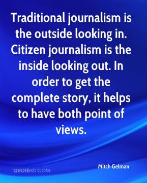 Mitch Gelman  - Traditional journalism is the outside looking in. Citizen journalism is the inside looking out. In order to get the complete story, it helps to have both point of views.