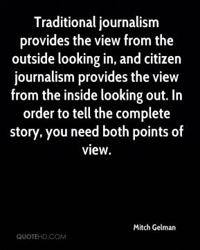 Mitch Gelman  - Traditional journalism provides the view from the outside looking in, and citizen journalism provides the view from the inside looking out. In order to tell the complete story, you need both points of view.